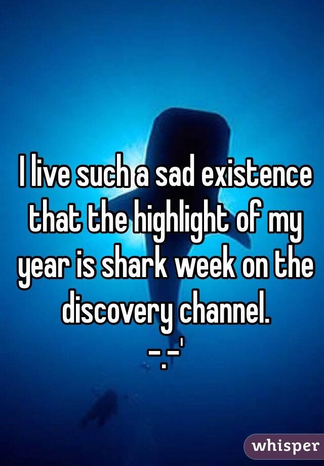 I live such a sad existence that the highlight of my year is shark week on the discovery channel.  -.-'