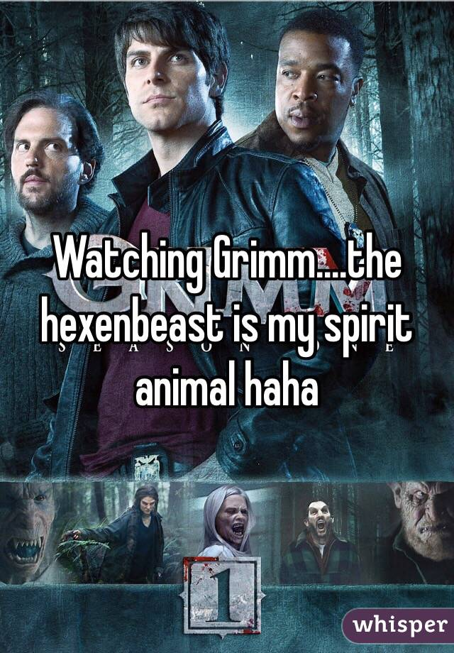 Watching Grimm....the hexenbeast is my spirit animal haha