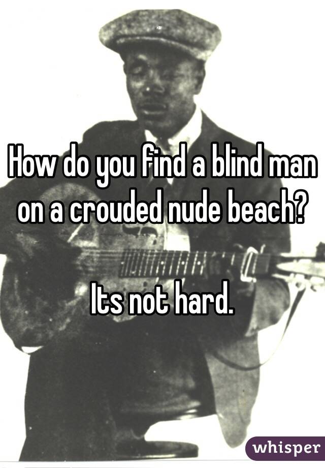 How do you find a blind man on a crouded nude beach?  Its not hard.
