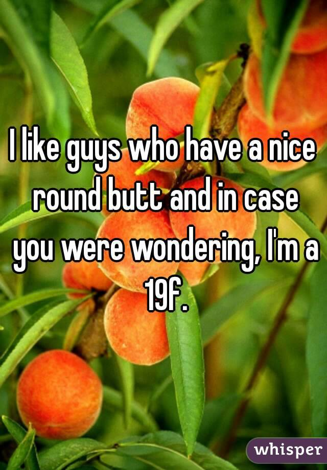 I like guys who have a nice round butt and in case you were wondering, I'm a 19f.