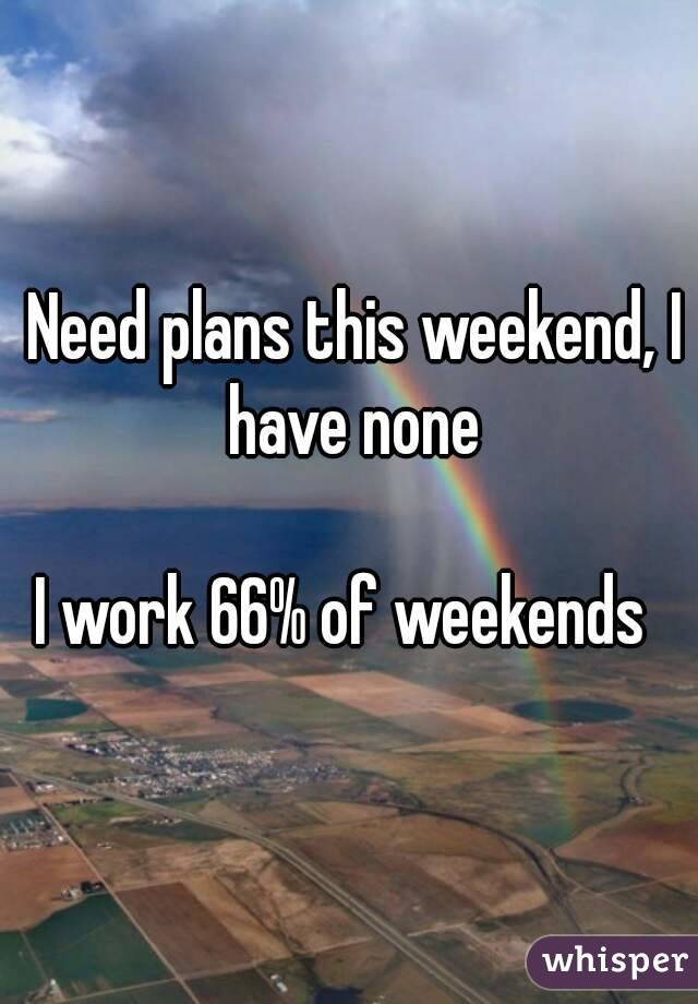 Need plans this weekend, I have none  I work 66% of weekends
