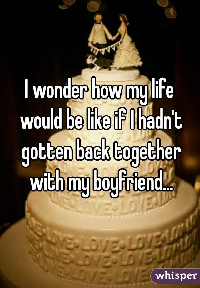 I wonder how my life would be like if I hadn't gotten back together with my boyfriend...
