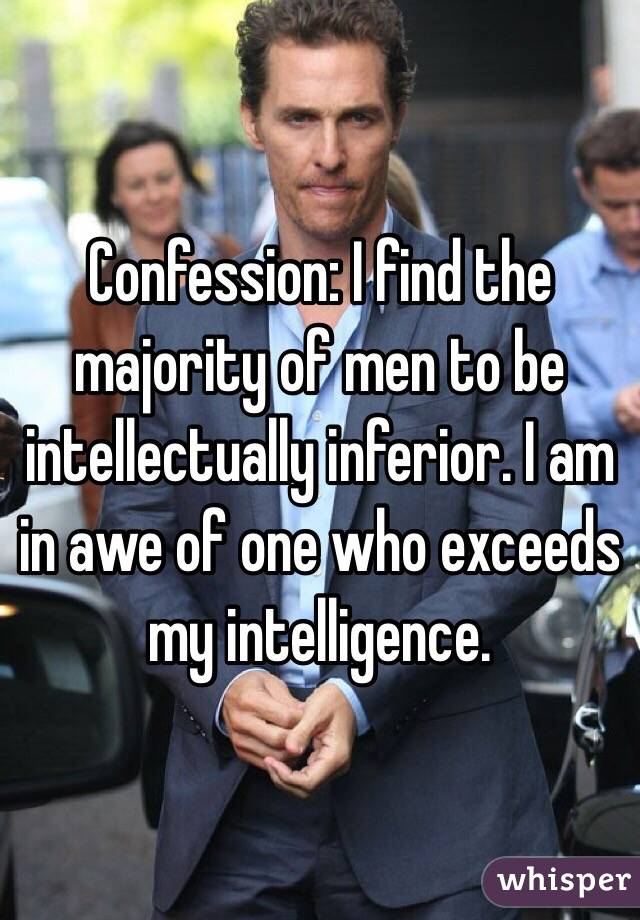 Confession: I find the majority of men to be intellectually inferior. I am in awe of one who exceeds my intelligence.