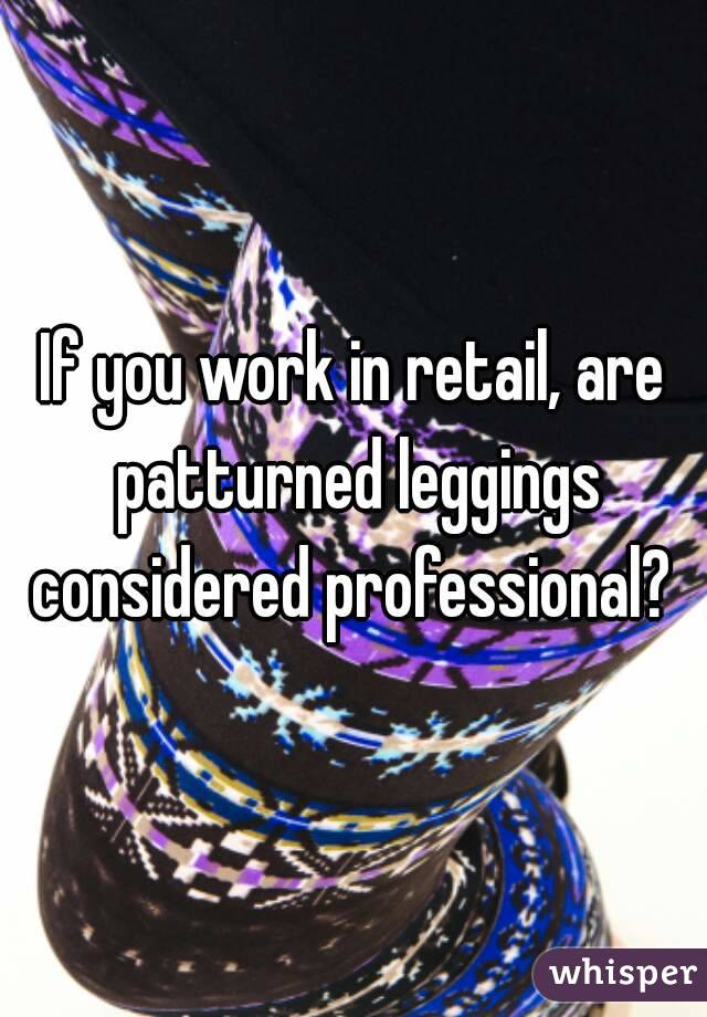 If you work in retail, are patturned leggings considered professional?