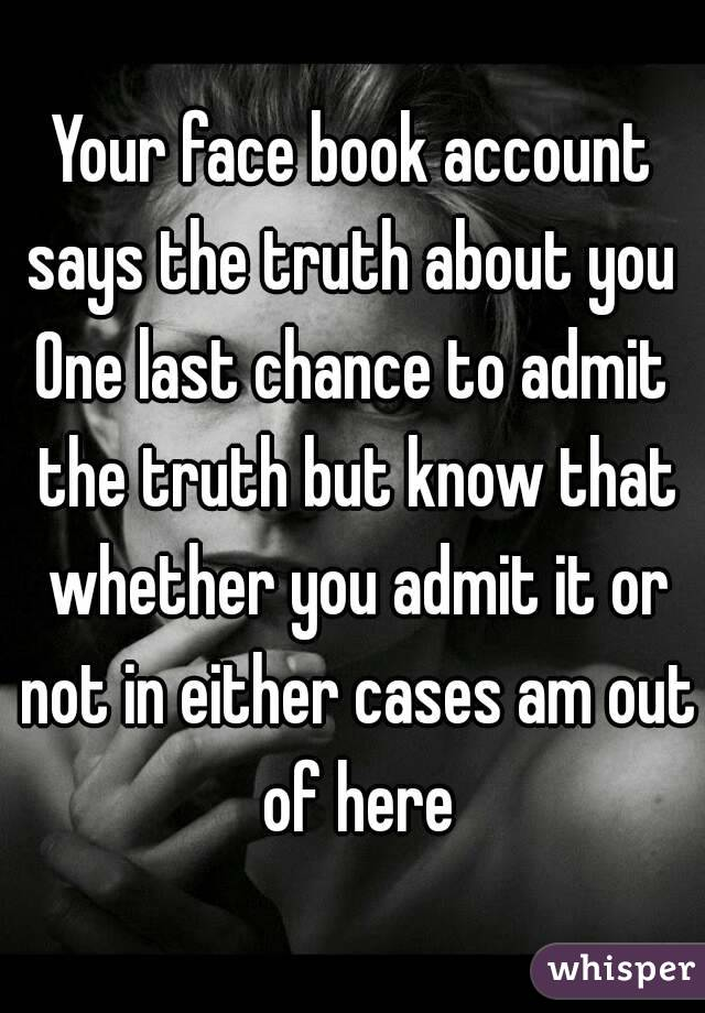 Your face book account says the truth about you  One last chance to admit the truth but know that whether you admit it or not in either cases am out of here