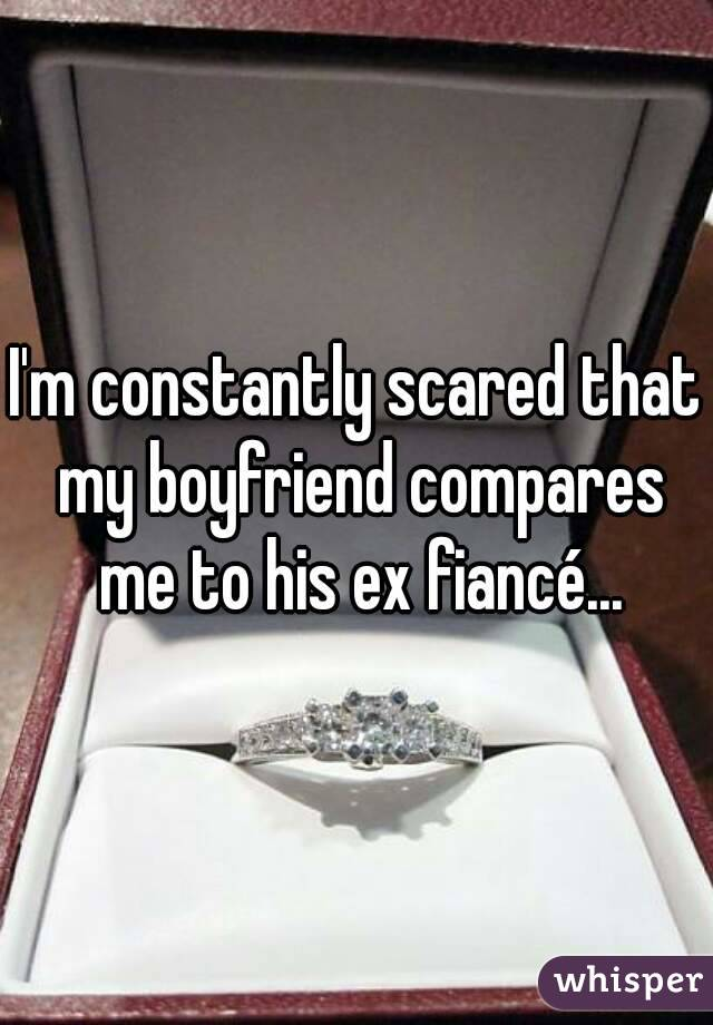 I'm constantly scared that my boyfriend compares me to his ex fiancé...