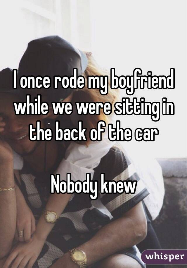 I once rode my boyfriend while we were sitting in the back of the car  Nobody knew