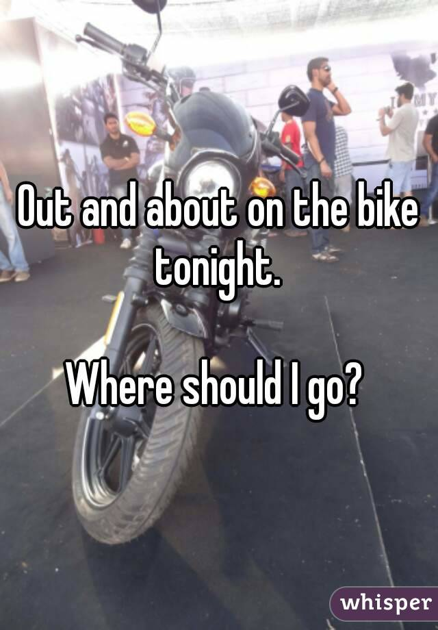 Out and about on the bike tonight.   Where should I go?