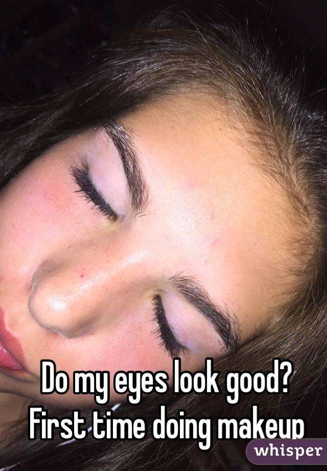Do my eyes look good? First time doing makeup