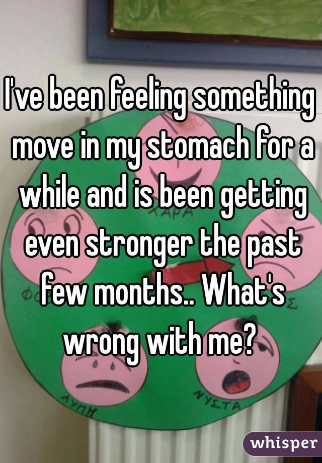 I've been feeling something move in my stomach for a while and is been getting even stronger the past few months.. What's wrong with me?