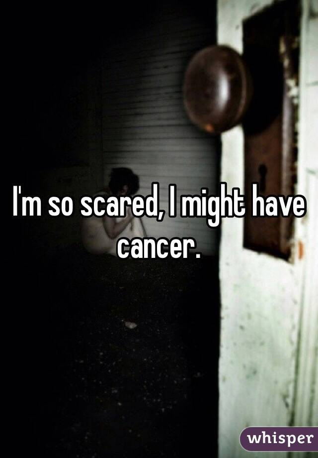 I'm so scared, I might have cancer.