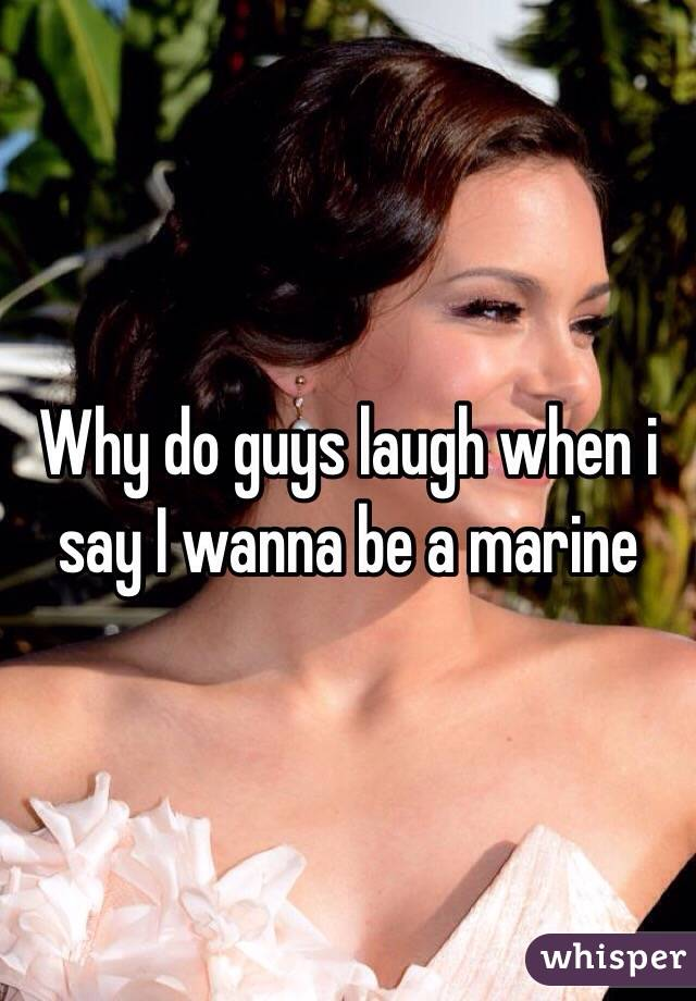Why do guys laugh when i say I wanna be a marine