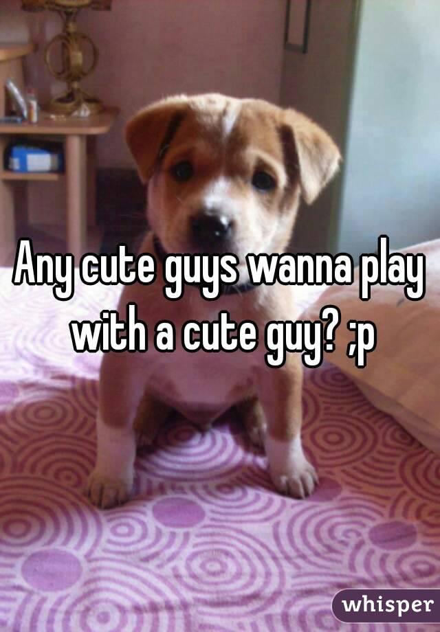Any cute guys wanna play with a cute guy? ;p