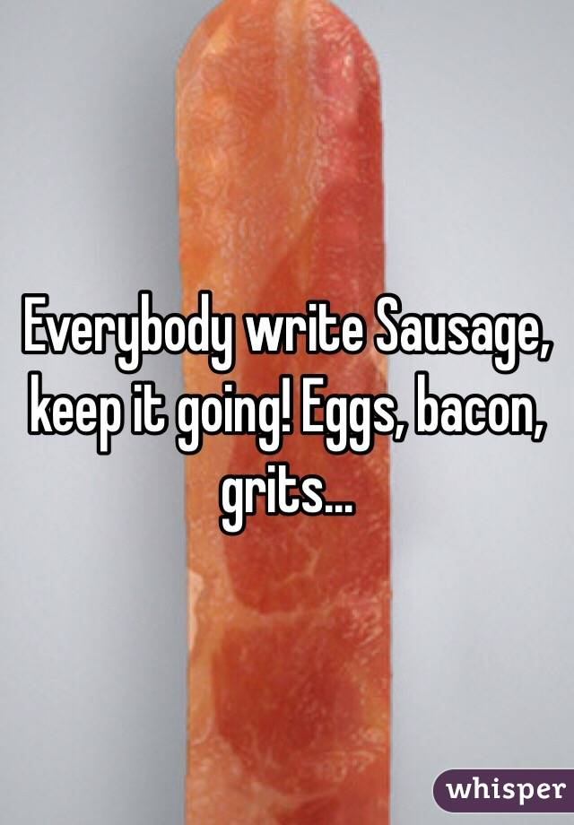 Everybody write Sausage, keep it going! Eggs, bacon, grits...