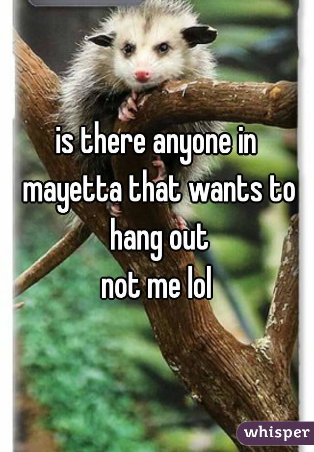 is there anyone in mayetta that wants to hang out not me lol
