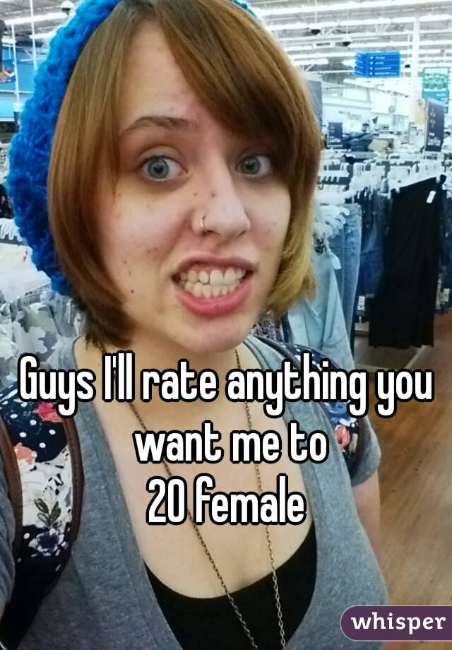 Guys I'll rate anything you want me to 20 female