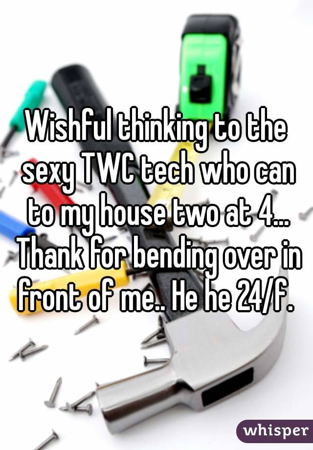 Wishful thinking to the sexy TWC tech who can to my house two at 4... Thank for bending over in front of me.. He he 24/f.