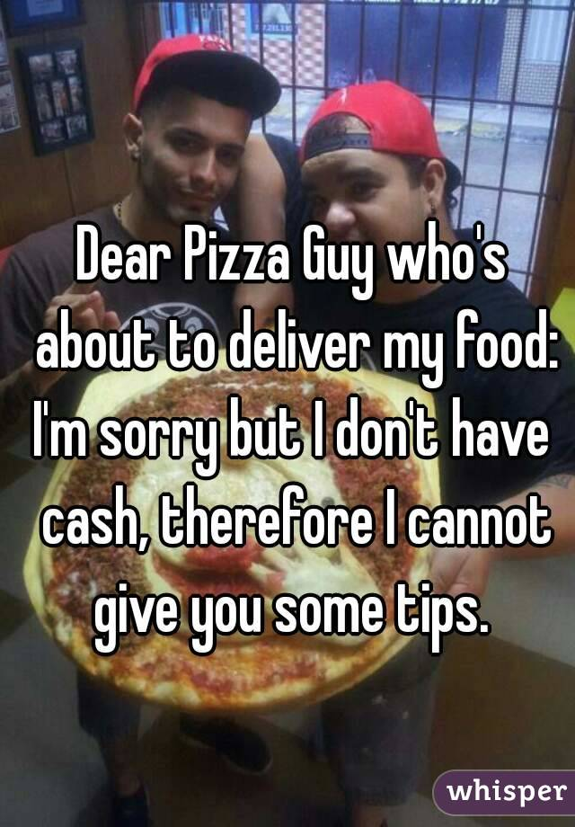 Dear Pizza Guy who's about to deliver my food: I'm sorry but I don't have cash, therefore I cannot give you some tips.