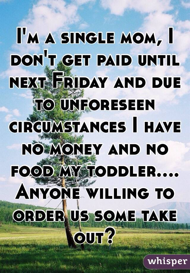 I'm a single mom, I don't get paid until next Friday and due to unforeseen circumstances I have no money and no food my toddler.... Anyone willing to order us some take out?