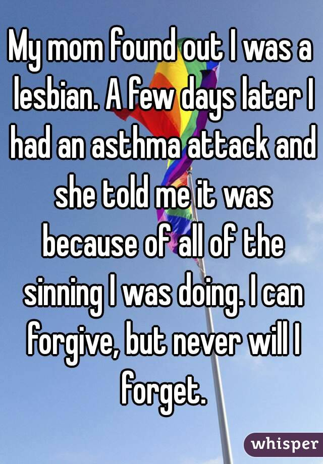 My mom found out I was a lesbian. A few days later I had an asthma attack and she told me it was because of all of the sinning I was doing. I can forgive, but never will I forget.