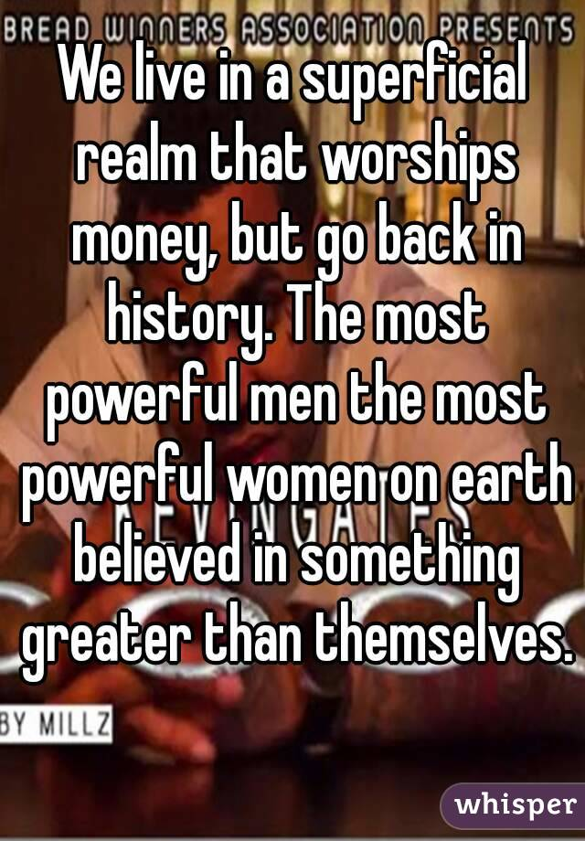 We live in a superficial realm that worships money, but go back in history. The most powerful men the most powerful women on earth believed in something greater than themselves.