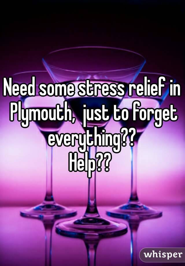 Need some stress relief in Plymouth,  just to forget everything??  Help??