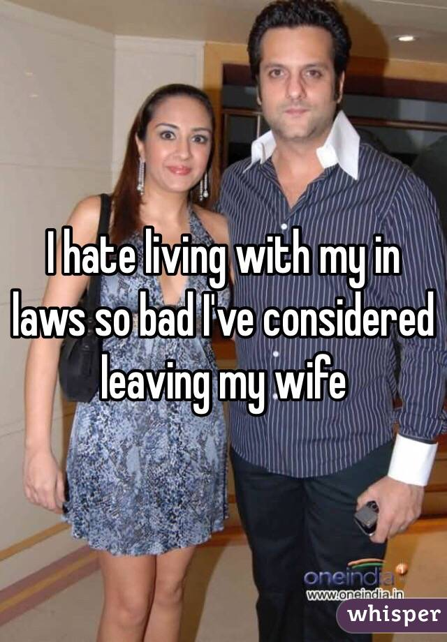 I hate living with my in laws so bad I've considered leaving my wife