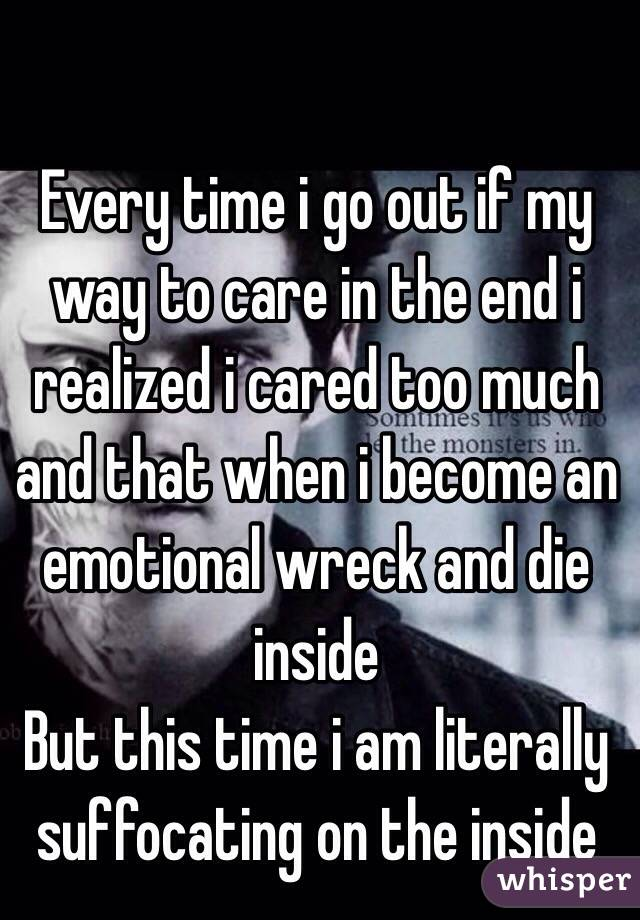Every time i go out if my way to care in the end i realized i cared too much and that when i become an emotional wreck and die inside But this time i am literally suffocating on the inside