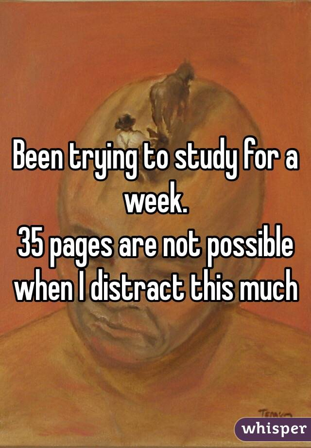 Been trying to study for a week.  35 pages are not possible when I distract this much