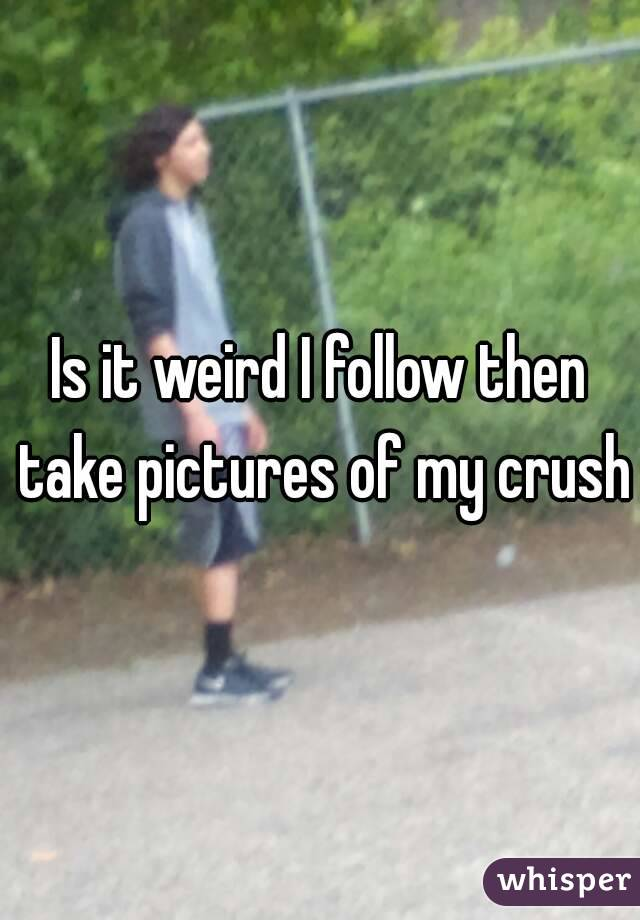 Is it weird I follow then take pictures of my crush