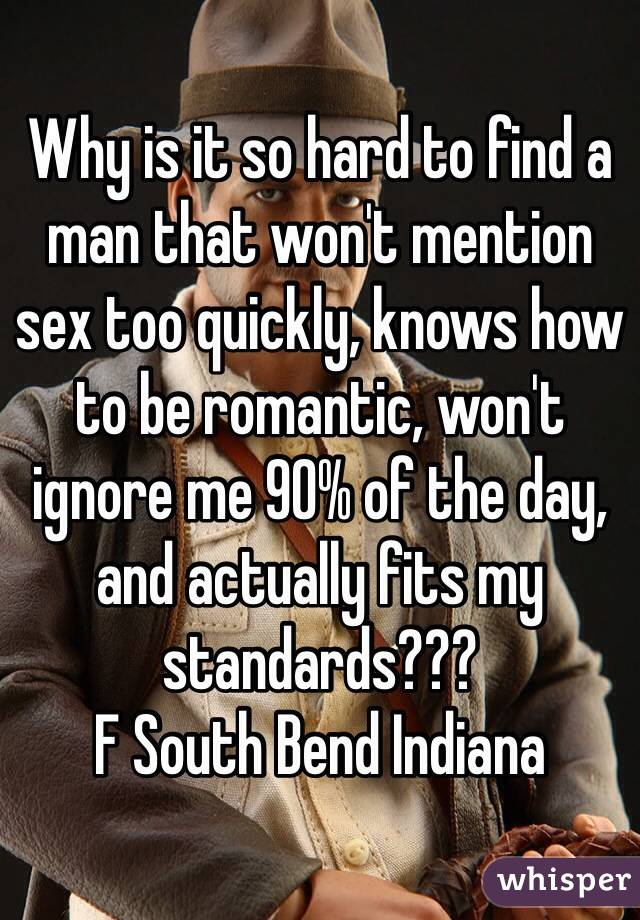 Why is it so hard to find a man that won't mention sex too quickly, knows how to be romantic, won't ignore me 90% of the day, and actually fits my standards???  F South Bend Indiana