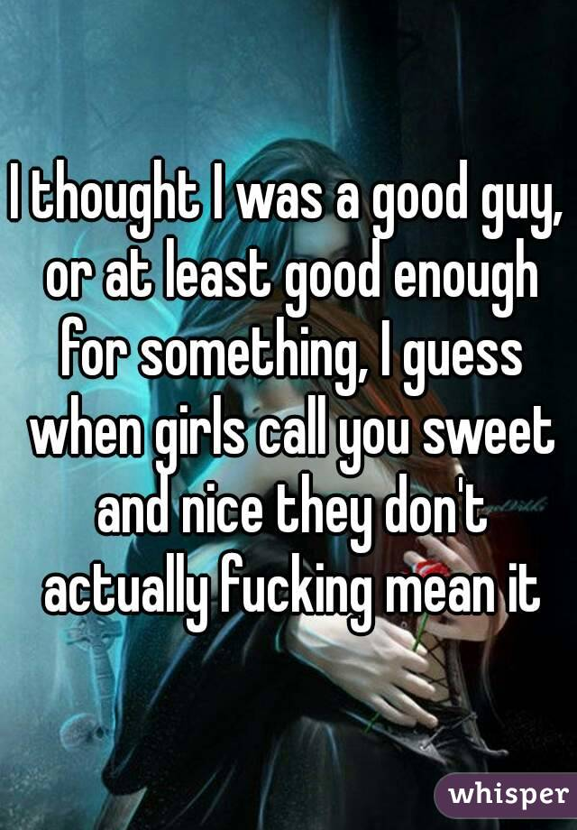 I thought I was a good guy, or at least good enough for something, I guess when girls call you sweet and nice they don't actually fucking mean it
