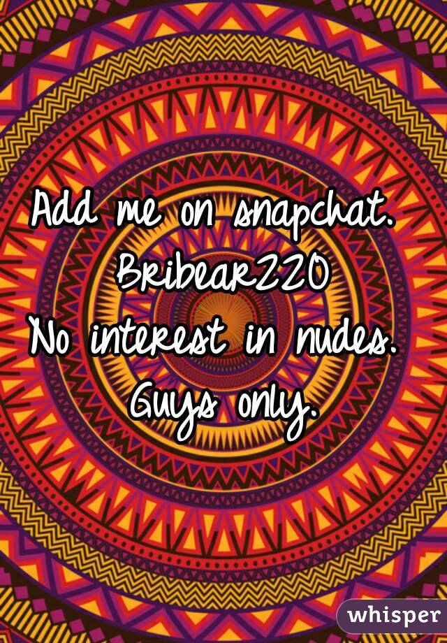 Add me on snapchat.  Bribear220 No interest in nudes.  Guys only.