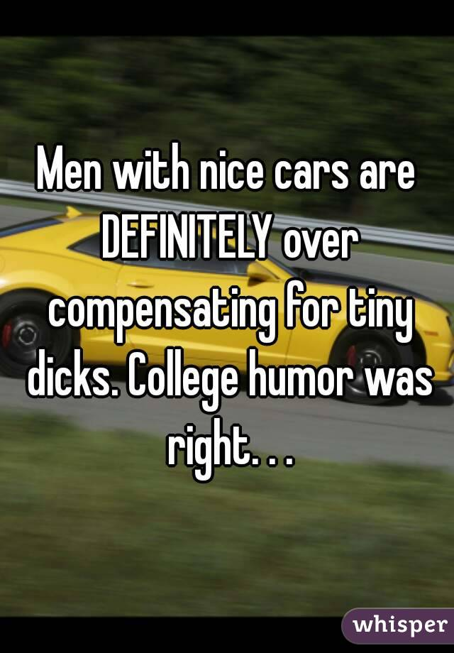 Men with nice cars are DEFINITELY over compensating for tiny dicks. College humor was right. . .