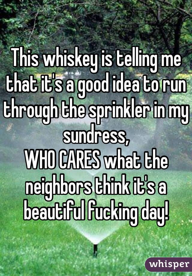 This whiskey is telling me that it's a good idea to run through the sprinkler in my sundress,  WHO CARES what the neighbors think it's a beautiful fucking day!