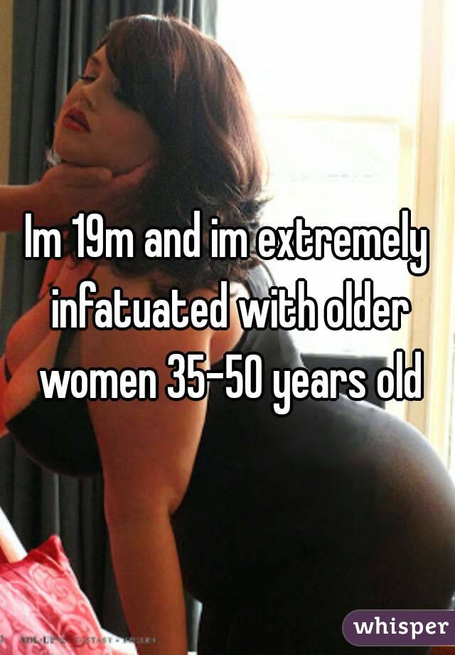 Im 19m and im extremely infatuated with older women 35-50 years old