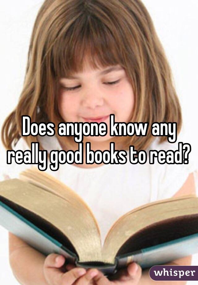 Does anyone know any really good books to read?