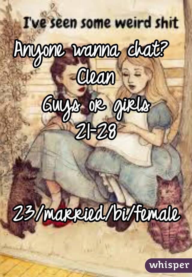 Anyone wanna chat?  Clean Guys or girls 21-28   23/married/bi/female
