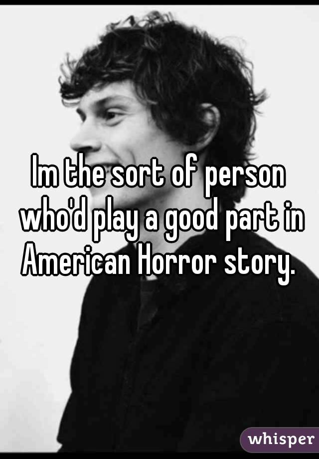 Im the sort of person who'd play a good part in American Horror story.