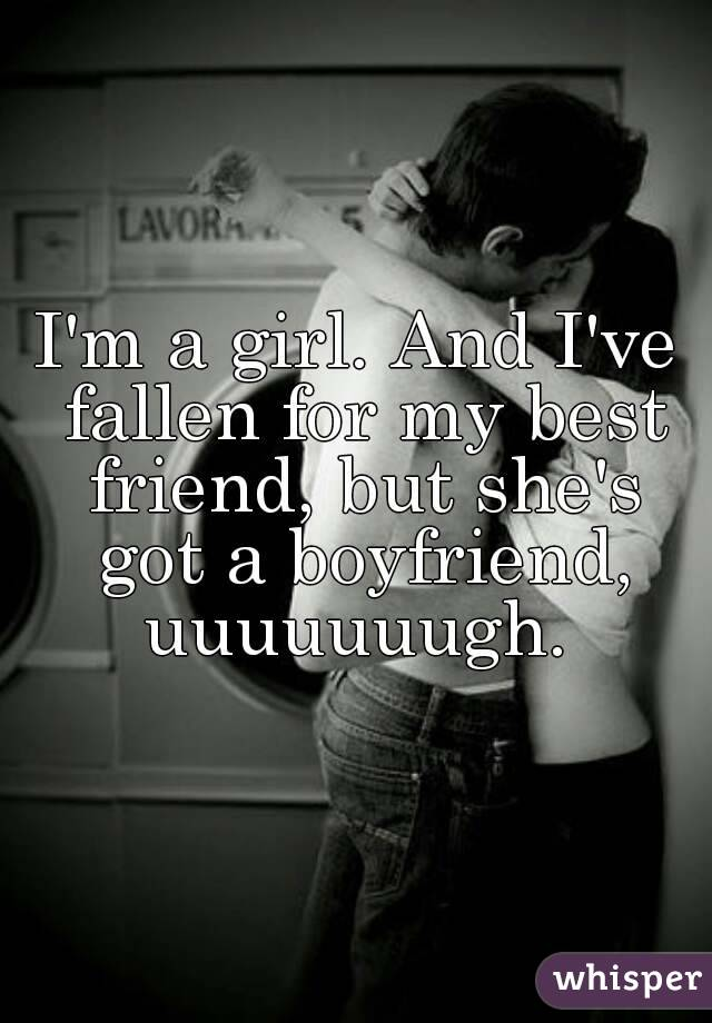 I'm a girl. And I've fallen for my best friend, but she's got a boyfriend, uuuuuuugh.