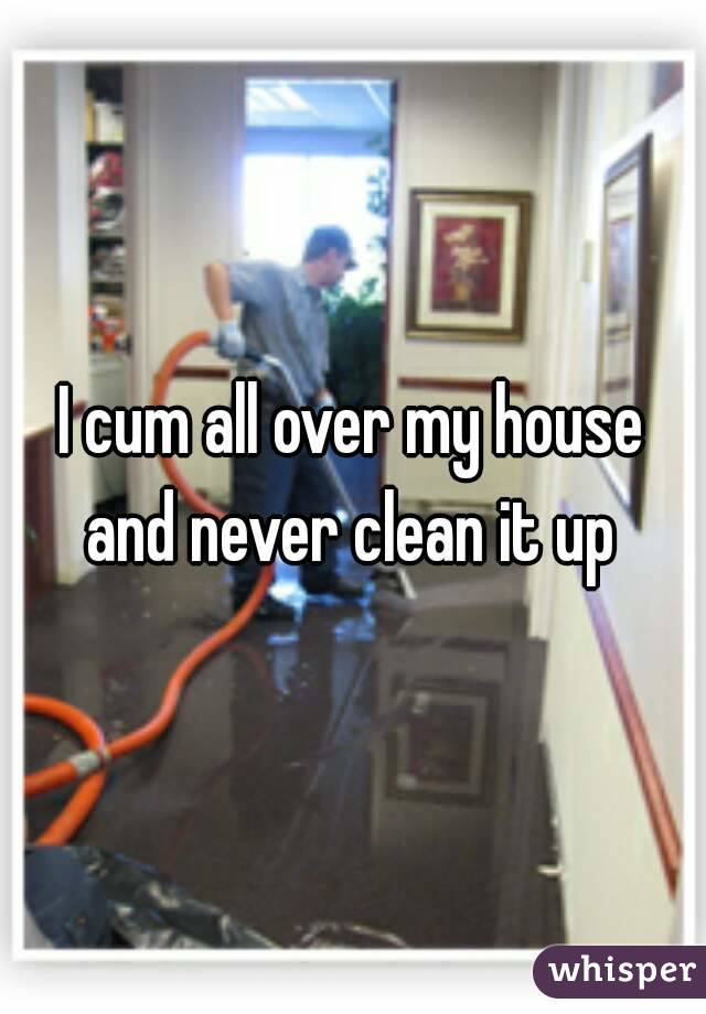 I cum all over my house and never clean it up