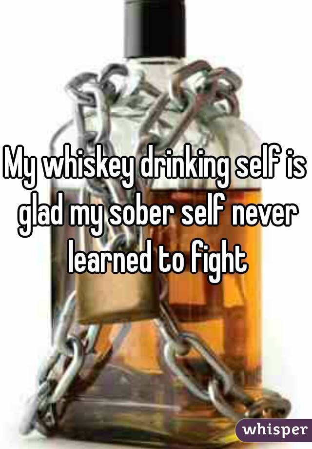 My whiskey drinking self is glad my sober self never learned to fight