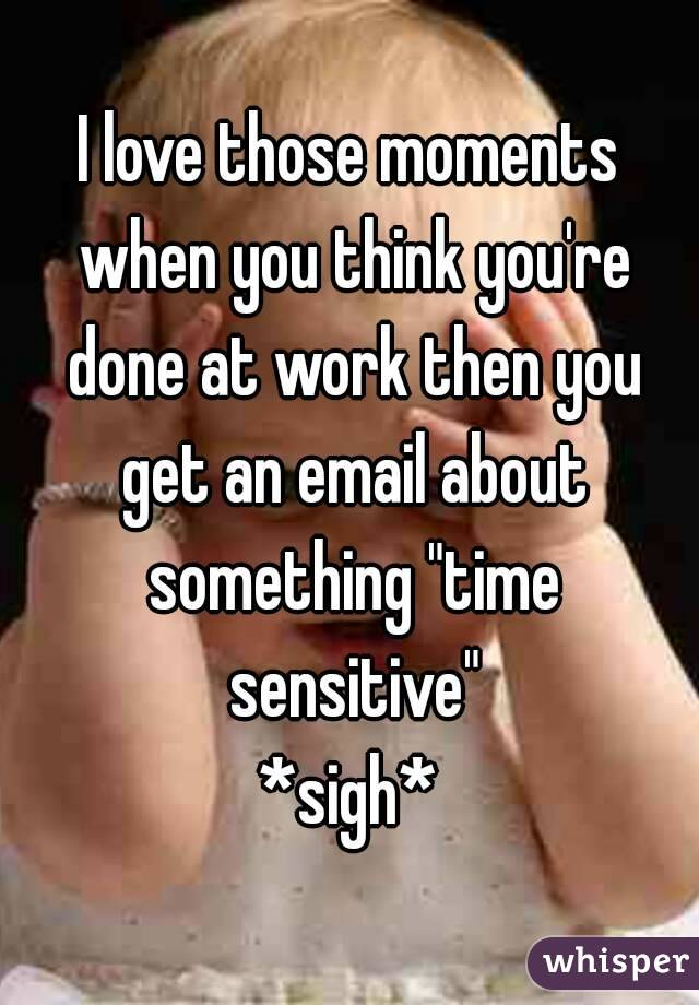"""I love those moments when you think you're done at work then you get an email about something """"time sensitive"""" *sigh*"""
