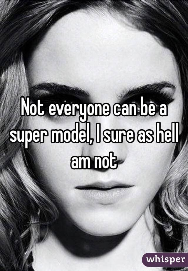Not everyone can be a super model, I sure as hell am not