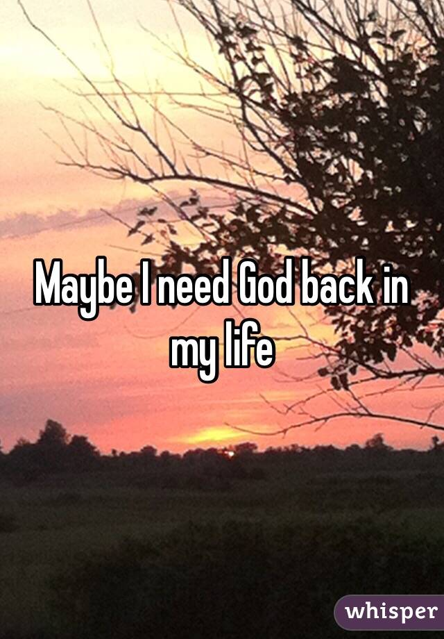 Maybe I need God back in my life
