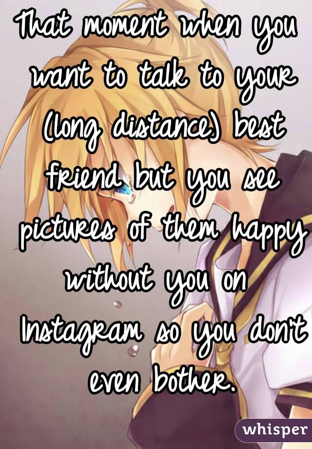 That moment when you want to talk to your (long distance) best friend but you see pictures of them happy without you on  Instagram so you don't even bother.