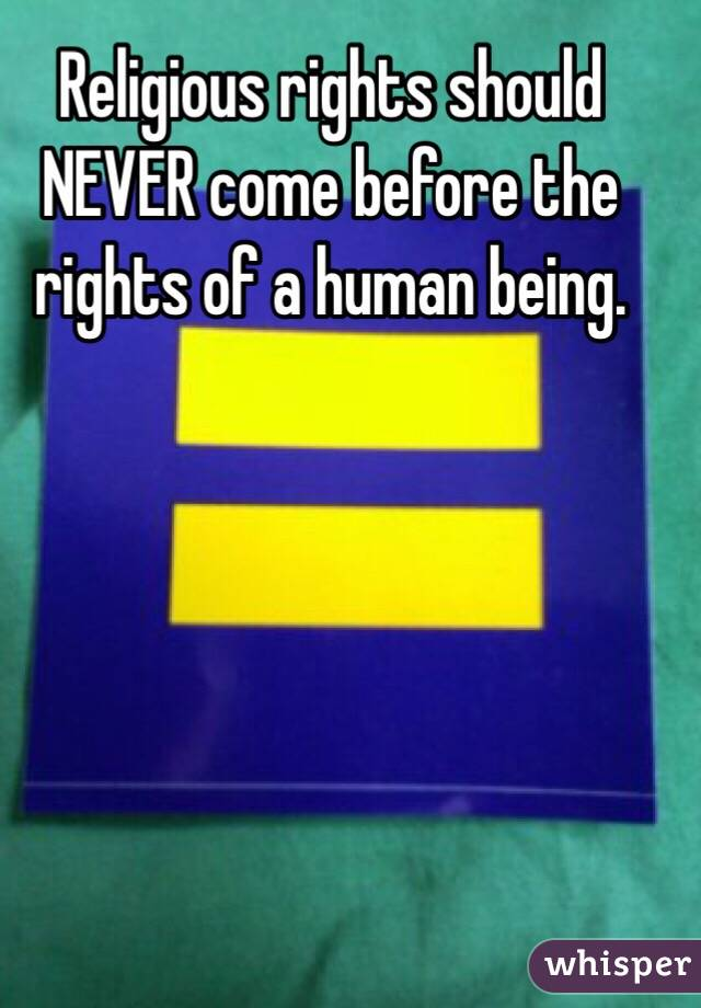 Religious rights should NEVER come before the rights of a human being.