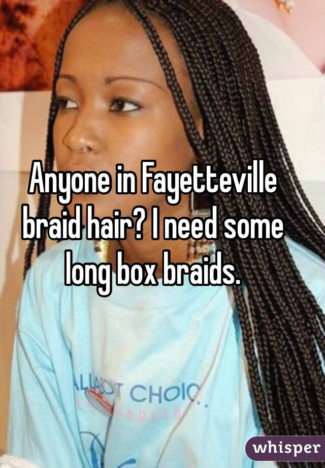 Anyone in Fayetteville braid hair? I need some long box braids.