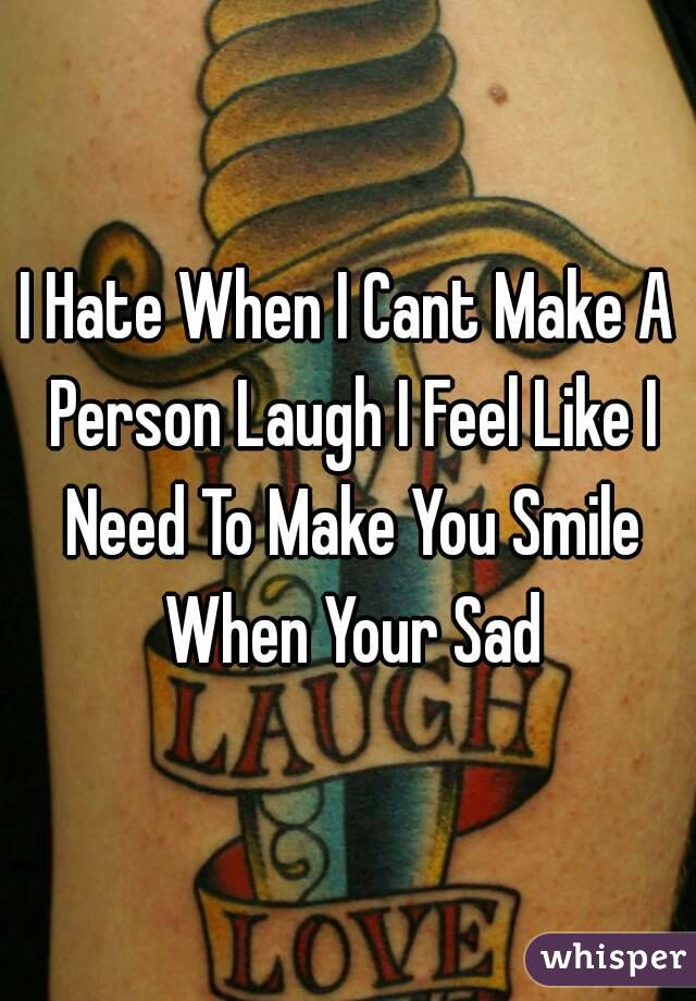 I Hate When I Cant Make A Person Laugh I Feel Like I Need To Make You Smile When Your Sad