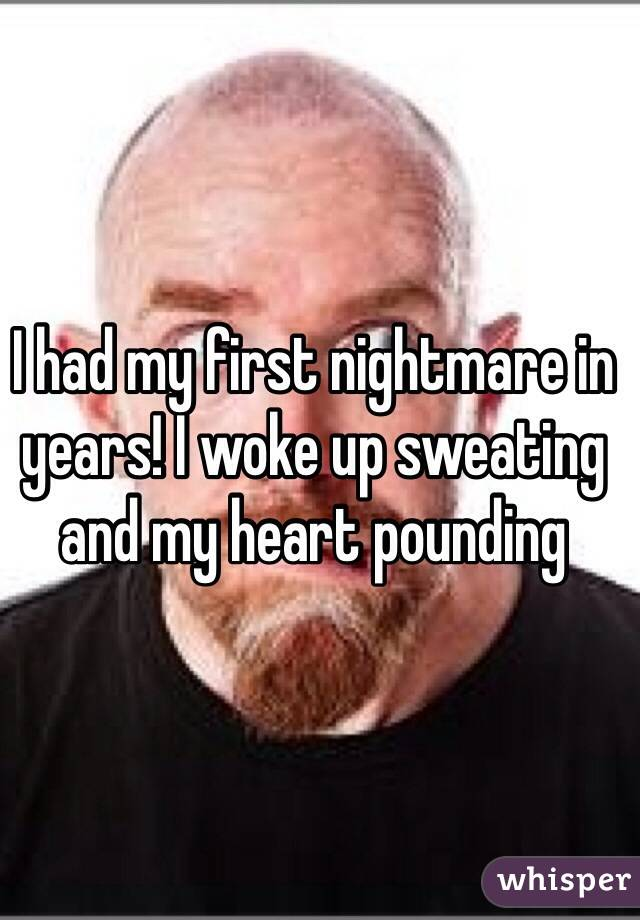 I had my first nightmare in years! I woke up sweating and my heart pounding